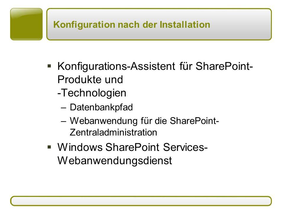Konfiguration nach der Installation  Konfigurations-Assistent für SharePoint- Produkte und -Technologien –Datenbankpfad –Webanwendung für die SharePoint- Zentraladministration  Windows SharePoint Services- Webanwendungsdienst