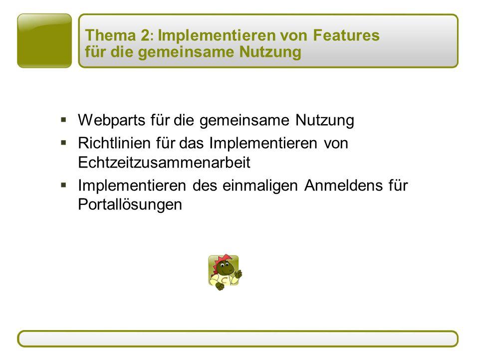 Thema 2 : Implementieren von Features für die gemeinsame Nutzung  Webparts für die gemeinsame Nutzung  Richtlinien für das Implementieren von Echtzeitzusammenarbeit  Implementieren des einmaligen Anmeldens für Portallösungen