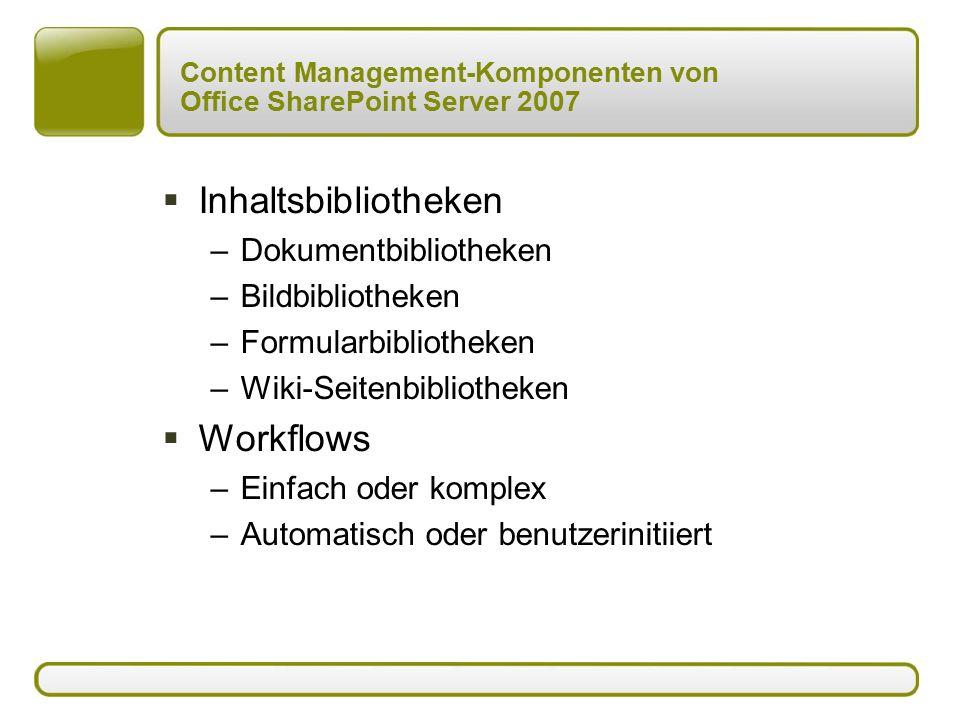 Content Management-Komponenten von Office SharePoint Server 2007  Inhaltsbibliotheken –Dokumentbibliotheken –Bildbibliotheken –Formularbibliotheken –Wiki-Seitenbibliotheken  Workflows –Einfach oder komplex –Automatisch oder benutzerinitiiert