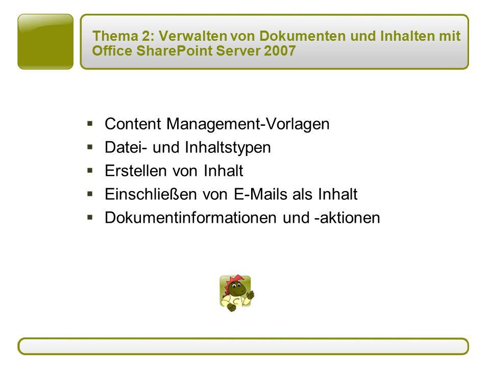 Thema 2: Verwalten von Dokumenten und Inhalten mit Office SharePoint Server 2007  Content Management-Vorlagen  Datei- und Inhaltstypen  Erstellen von Inhalt  Einschließen von E-Mails als Inhalt  Dokumentinformationen und -aktionen