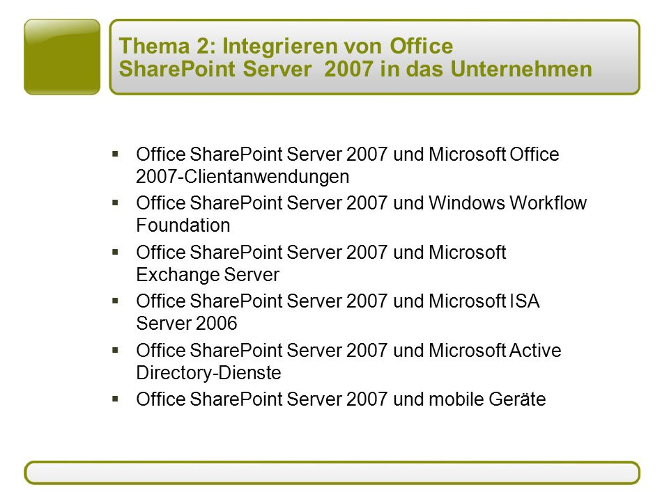 Thema 2: Integrieren von Office SharePoint Server 2007 in das Unternehmen  Office SharePoint Server 2007 und Microsoft Office 2007-Clientanwendungen  Office SharePoint Server 2007 und Windows Workflow Foundation  Office SharePoint Server 2007 und Microsoft Exchange Server  Office SharePoint Server 2007 und Microsoft ISA Server 2006  Office SharePoint Server 2007 und Microsoft Active Directory-Dienste  Office SharePoint Server 2007 und mobile Geräte