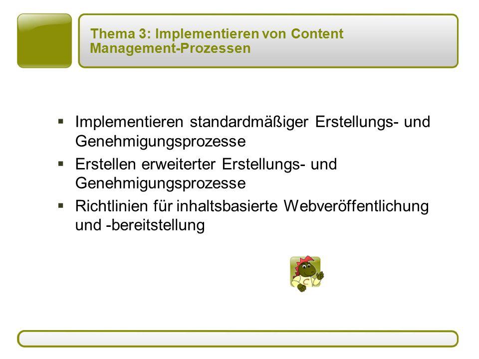 Thema 3: Implementieren von Content Management-Prozessen  Implementieren standardmäßiger Erstellungs- und Genehmigungsprozesse  Erstellen erweiterter Erstellungs- und Genehmigungsprozesse  Richtlinien für inhaltsbasierte Webveröffentlichung und -bereitstellung