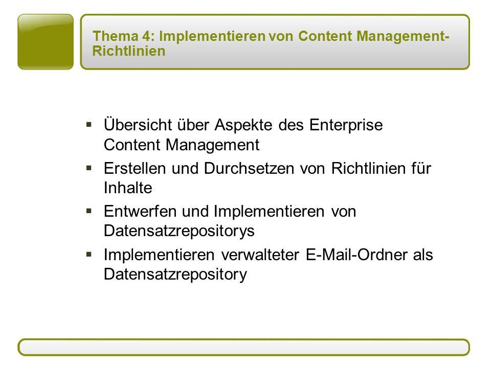 Thema 4: Implementieren von Content Management- Richtlinien  Übersicht über Aspekte des Enterprise Content Management  Erstellen und Durchsetzen von Richtlinien für Inhalte  Entwerfen und Implementieren von Datensatzrepositorys  Implementieren verwalteter E-Mail-Ordner als Datensatzrepository