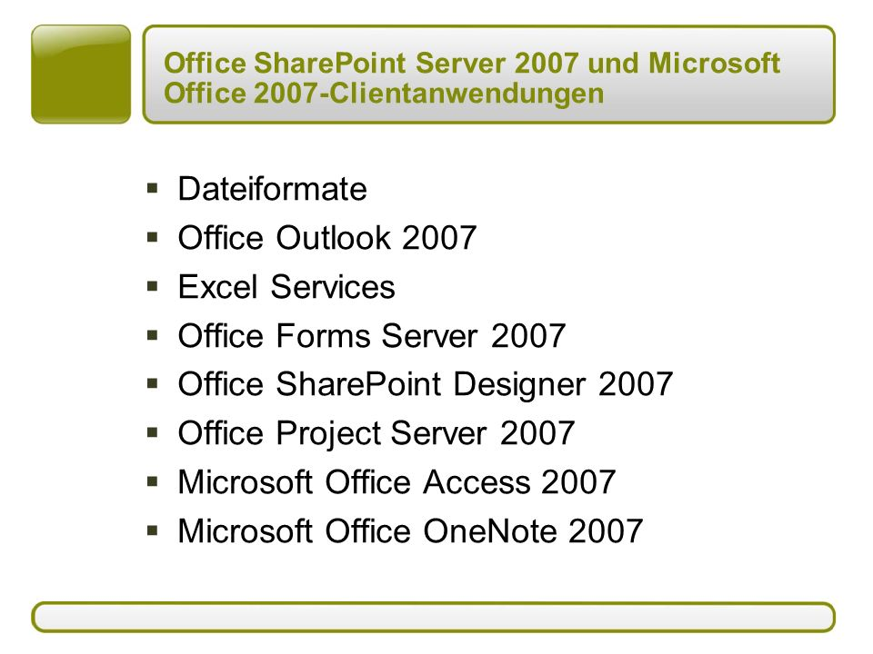 Office SharePoint Server 2007 und Microsoft Office 2007-Clientanwendungen  Dateiformate  Office Outlook 2007  Excel Services  Office Forms Server 2007  Office SharePoint Designer 2007  Office Project Server 2007  Microsoft Office Access 2007  Microsoft Office OneNote 2007
