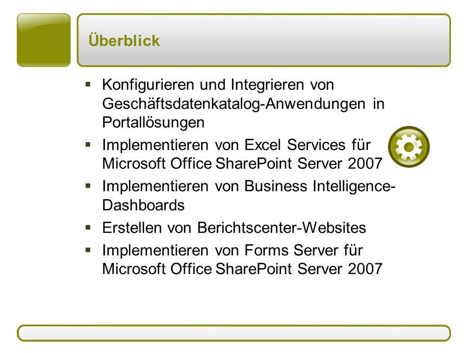 Überblick  Konfigurieren und Integrieren von Geschäftsdatenkatalog-Anwendungen in Portallösungen  Implementieren von Excel Services für Microsoft Office SharePoint Server 2007  Implementieren von Business Intelligence- Dashboards  Erstellen von Berichtscenter-Websites  Implementieren von Forms Server für Microsoft Office SharePoint Server 2007
