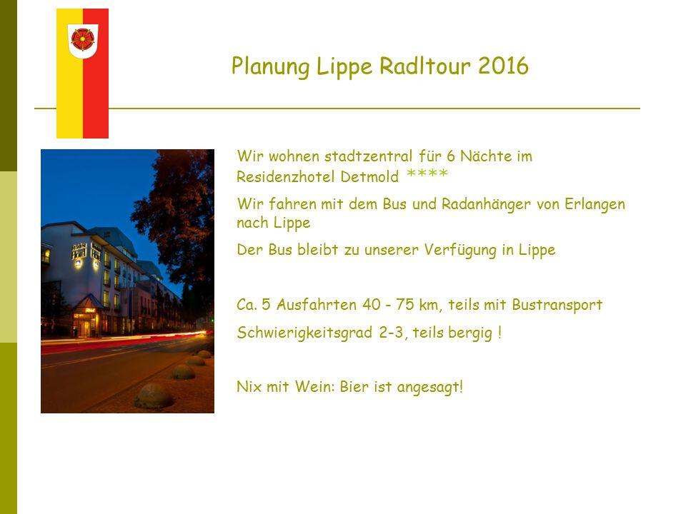 Planung Lippe Radltour 2016 Wir wohnen stadtzentral für 6 Nächte im Residenzhotel Detmold **** Wir fahren mit dem Bus und Radanhänger von Erlangen nach Lippe Der Bus bleibt zu unserer Verfügung in Lippe Ca.