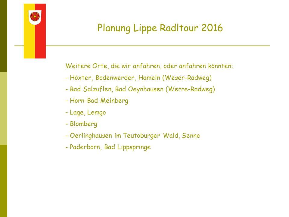 Planung Lippe Radltour 2016 Weitere Orte, die wir anfahren, oder anfahren könnten: - Höxter, Bodenwerder, Hameln (Weser-Radweg) - Bad Salzuflen, Bad Oeynhausen (Werre-Radweg) - Horn-Bad Meinberg - Lage, Lemgo - Blomberg - Oerlinghausen im Teutoburger Wald, Senne - Paderborn, Bad Lippspringe