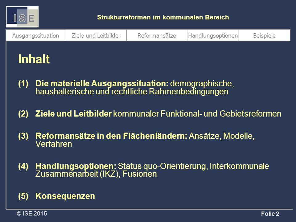 © ISE 2015 Strukturreformen im kommunalen Bereich Folie 13 Reformpolitische Strategien und Verfahren Politik der kleinen Schritte Pragmatische Modernisierung Reform aus einem Guss  Bayern (bis 2005)  Brandenburg  Hessen  Sachsen (bis 2005/06)  Schleswig-Holstein (bis 2005/06)  Thüringen  Bayern (ab 2005/06)  NRW (ab 2000/01)  Rheinland-Pfalz  Saarland (ab 2005)  Sachsen (ab 2006)  Sachsen-Anhalt  Schleswig-Holstein (ab 2005/06)  NRW (1998/99)  Baden-Württemberg  Mecklenburg-Vorpommern  Niedersachsen + Geringes Blockaderisiko, Anpassungsmöglichkeit + Begrenzte Widerstände, Kontinuität + Umfassende Wirkung, Über- raschungseffekt, Zeitvorteil – Langwieriger Prozess, be- grenzte/verzögerte Effekte – Logische Brüche, suboptimale Ergebnisse – z.