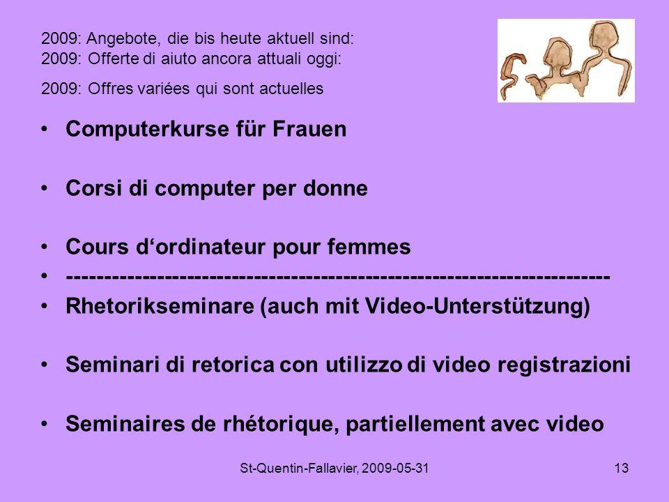 St-Quentin-Fallavier, 2009-05-3113 Computerkurse für Frauen Corsi di computer per donne Cours d'ordinateur pour femmes ------------------------------------------------------------------------- Rhetorikseminare (auch mit Video-Unterstützung) Seminari di retorica con utilizzo di video registrazioni Seminaires de rhétorique, partiellement avec video 2009: Angebote, die bis heute aktuell sind: 2009: Offerte di aiuto ancora attuali oggi: 2009: Offres variées qui sont actuelles