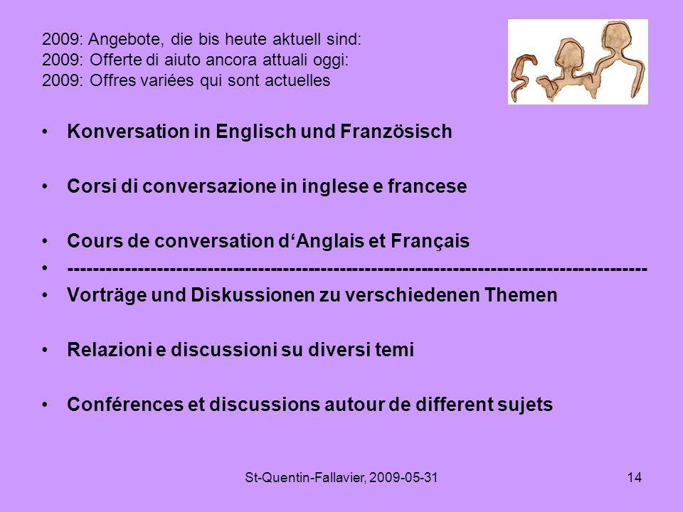 St-Quentin-Fallavier, 2009-05-3114 Konversation in Englisch und Französisch Corsi di conversazione in inglese e francese Cours de conversation d'Anglais et Français -------------------------------------------------------------------------------------------- Vorträge und Diskussionen zu verschiedenen Themen Relazioni e discussioni su diversi temi Conférences et discussions autour de different sujets 2009: Angebote, die bis heute aktuell sind: 2009: Offerte di aiuto ancora attuali oggi: 2009: Offres variées qui sont actuelles