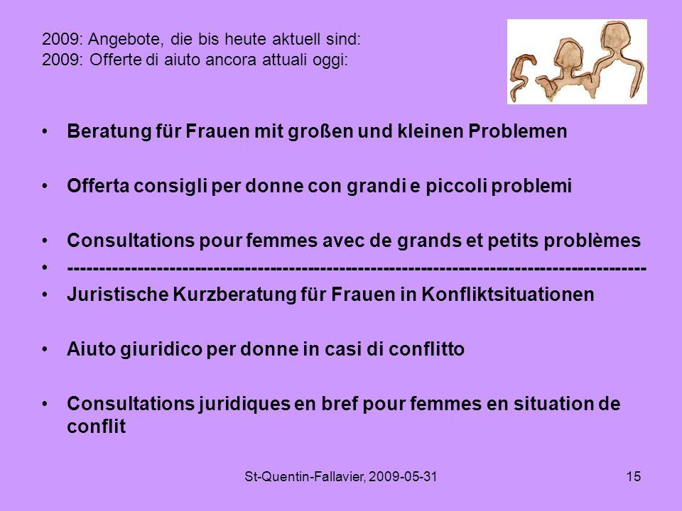 St-Quentin-Fallavier, 2009-05-3115 Beratung für Frauen mit großen und kleinen Problemen Offerta consigli per donne con grandi e piccoli problemi Consultations pour femmes avec de grands et petits problèmes -------------------------------------------------------------------------------------------- Juristische Kurzberatung für Frauen in Konfliktsituationen Aiuto giuridico per donne in casi di conflitto Consultations juridiques en bref pour femmes en situation de conflit 2009: Angebote, die bis heute aktuell sind: 2009: Offerte di aiuto ancora attuali oggi: