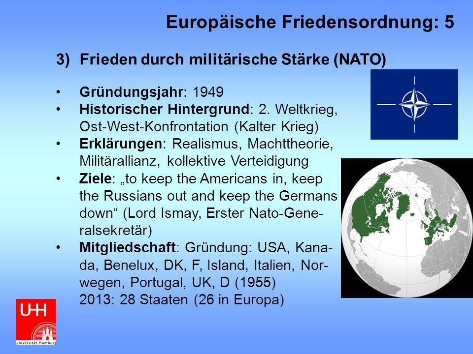 """3)Frieden durch militärische Stärke (NATO) Instrumente: Beistandsklausel, Streitkräfte, militärische Kooperation, politische Kooperation (US-Dominanz) Friedenswirkungen: Abschreckung (?), Kohäsion der Mitglieder (aber: Griechenland/Türkei), Ermöglichung der westeuropäischen Konzentration auf ökonomischen Wiederaufbau und Erfolg aufgrund der kollektiven Verteidigung """"Unfriedens wirkungen: Ost-West-Konfrontation, (Auf- )Rüstungswettlauf, US-Dominanz, """"Weltpolizist , Militärische Interventionen ohne UN-Mandat (Kosovo 1999), Streit zwischen """"Atlantizisten und """"Europäisten Europäische Friedensordnung: 6"""