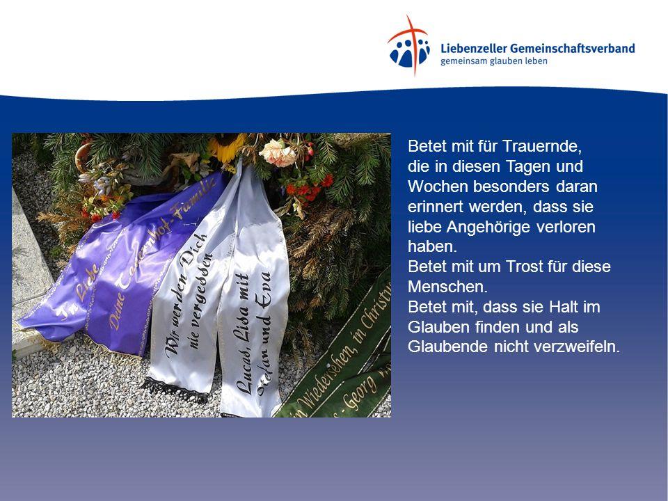 Betet mit für Trauernde, die in diesen Tagen und Wochen besonders daran erinnert werden, dass sie liebe Angehörige verloren haben.
