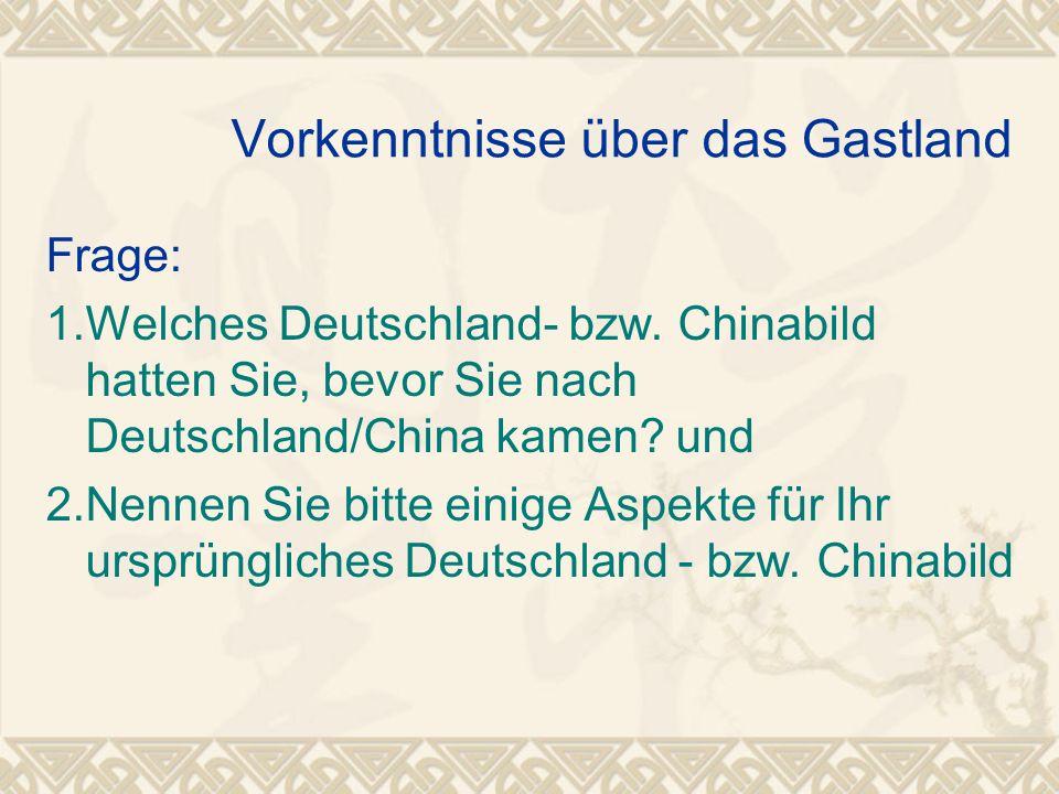 Vorkenntnisse über das Gastland Frage: 1.Welches Deutschland- bzw. Chinabild hatten Sie, bevor Sie nach Deutschland/China kamen? und 2.Nennen Sie bitt