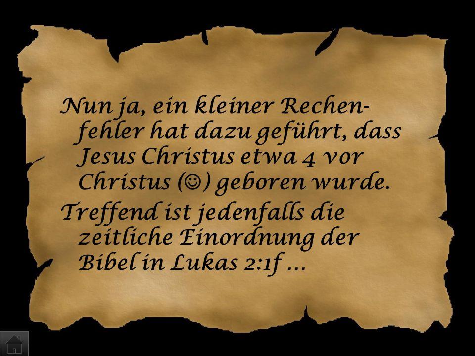 Wann wurde Jesus geboren? a)Etwa 8 v.Chr. b)Im Jahre 0 c)… zur Zeit der Volkszählung durch Kaiser Augustus, als Quirinius Statthalter in Syrien war …