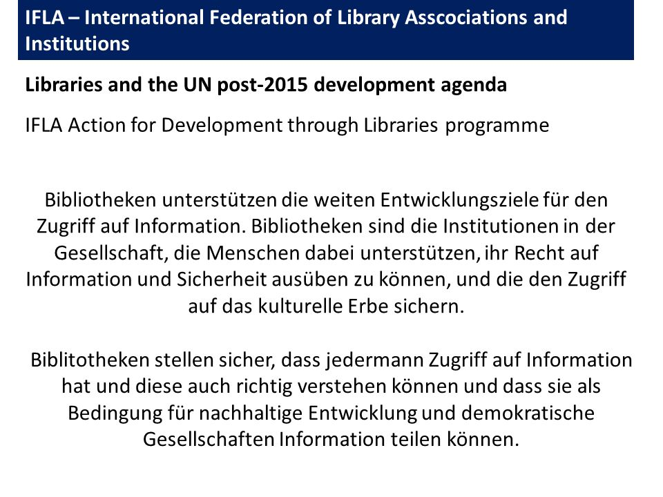 IFLA – International Federation of Library Asscociations and Institutions Libraries and the UN post-2015 development agenda IFLA Action for Development through Libraries programme Bibliotheken unterstützen die weiten Entwicklungsziele für den Zugriff auf Information.