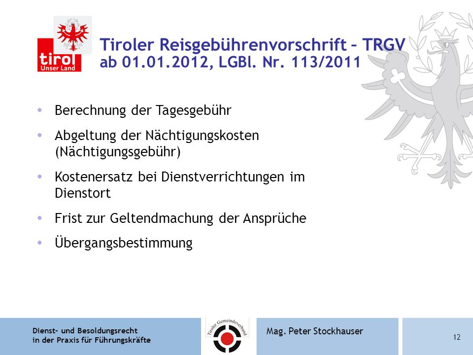 Dienst- und Besoldungsrecht in der Praxis für Führungskräfte 12 Mag. Peter Stockhauser Tiroler Reisgebührenvorschrift – TRGV ab 01.01.2012, LGBl. Nr.