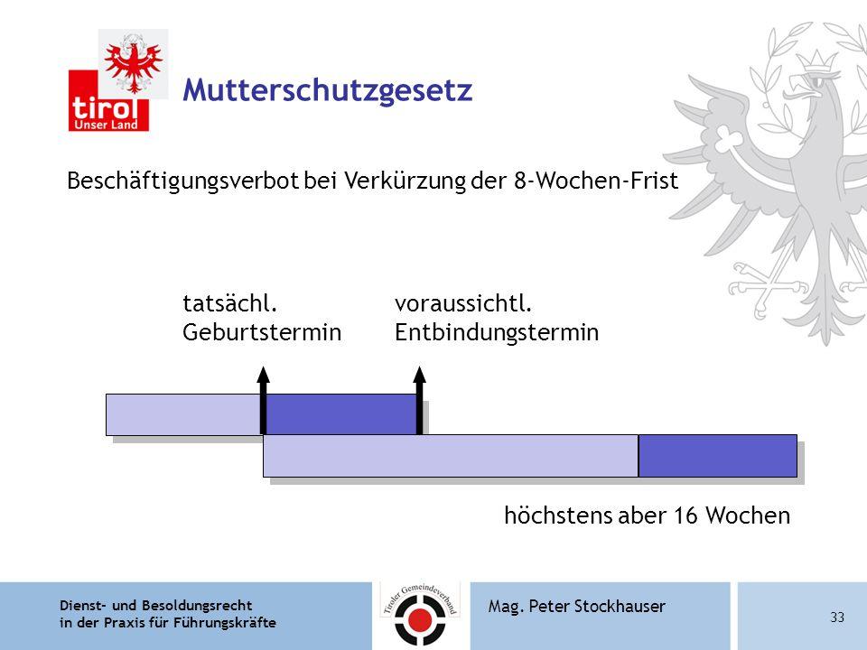 Dienst- und Besoldungsrecht in der Praxis für Führungskräfte 33 Mag. Peter Stockhauser Mutterschutzgesetz Beschäftigungsverbot bei Verkürzung der 8-Wo