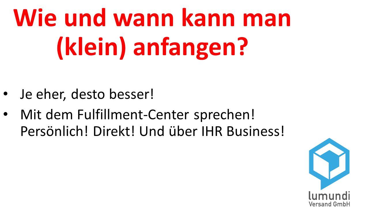 Wie und wann kann man (klein) anfangen? Je eher, desto besser! Mit dem Fulfillment-Center sprechen! Persönlich! Direkt! Und über IHR Business!