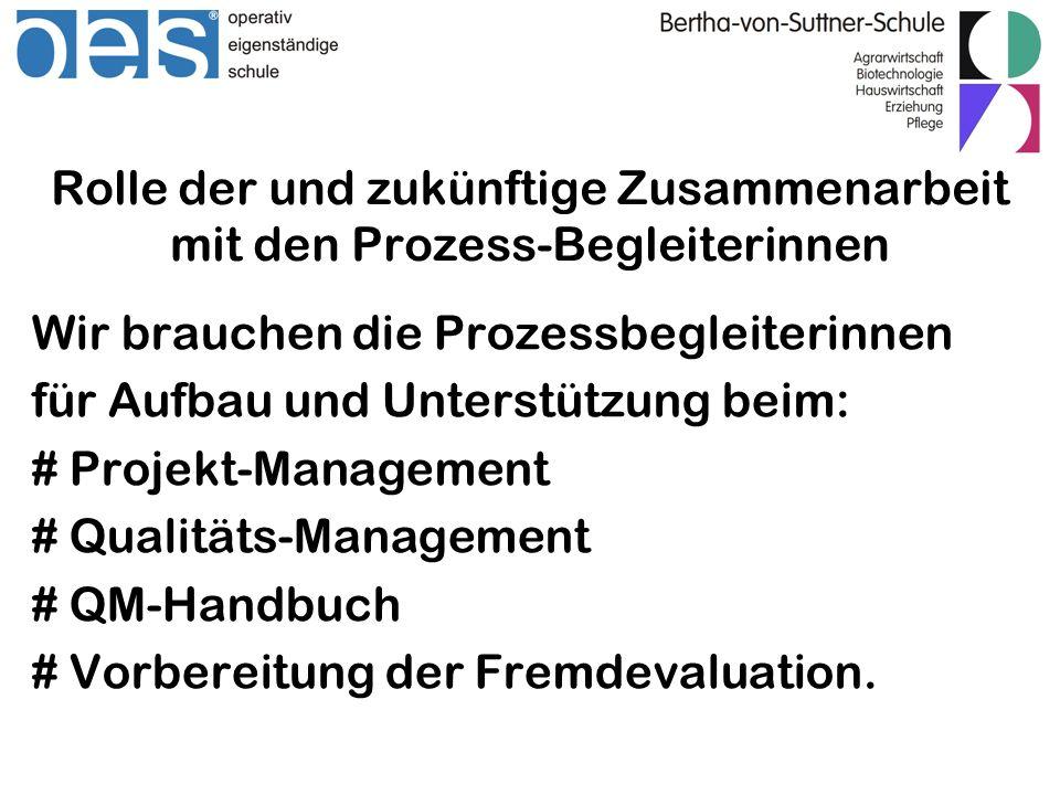 Rolle der und zukünftige Zusammenarbeit mit den Prozess-Begleiterinnen Wir brauchen die Prozessbegleiterinnen für Aufbau und Unterstützung beim: # Projekt-Management # Qualitäts-Management # QM-Handbuch # Vorbereitung der Fremdevaluation.