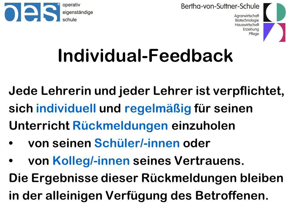 Individual-Feedback Jede Lehrerin und jeder Lehrer ist verpflichtet, sich individuell und regelmäßig für seinen Unterricht Rückmeldungen einzuholen von seinen Schüler/-innen oder von Kolleg/-innen seines Vertrauens.