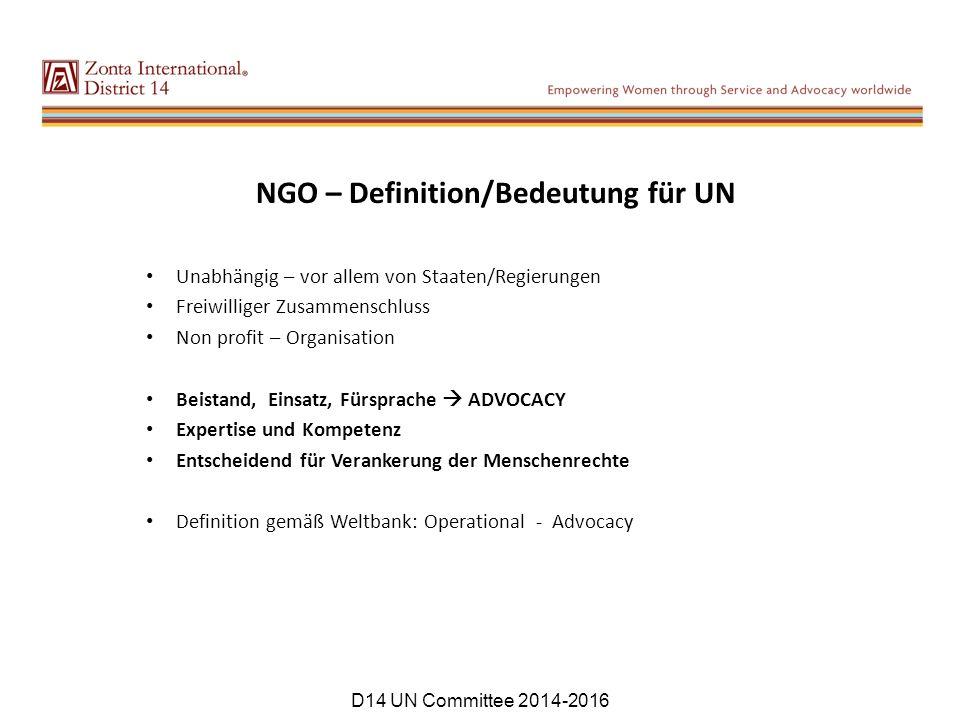 NGO – Definition/Bedeutung für UN Unabhängig – vor allem von Staaten/Regierungen Freiwilliger Zusammenschluss Non profit – Organisation Beistand, Einsatz, Fürsprache  ADVOCACY Expertise und Kompetenz Entscheidend für Verankerung der Menschenrechte Definition gemäß Weltbank: Operational - Advocacy D14 UN Committee 2014-2016