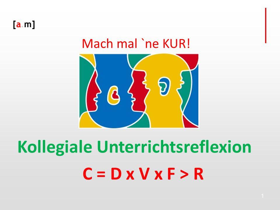 1 Kollegiale Unterrichtsreflexion Mach mal `ne KUR! C = D x V x F > R