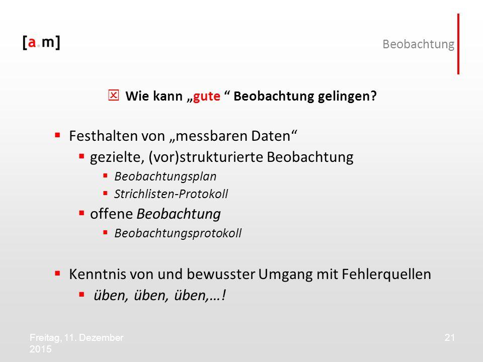 """Freitag, 11. Dezember 2015 21 Beobachtung  Wie kann """"gute """" Beobachtung gelingen?  Festhalten von """"messbaren Daten""""  gezielte, (vor)strukturierte B"""