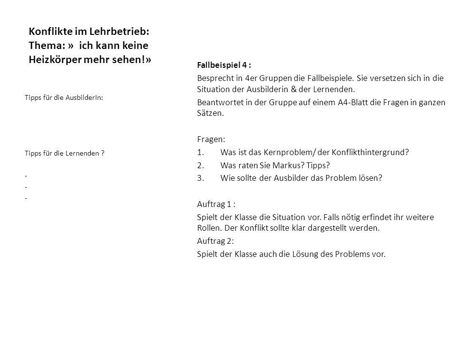 Konflikte im Lehrbetrieb: Thema: » ich kann keine Heizkörper mehr sehen!» Fallbeispiel 4 : Besprecht in 4er Gruppen die Fallbeispiele.