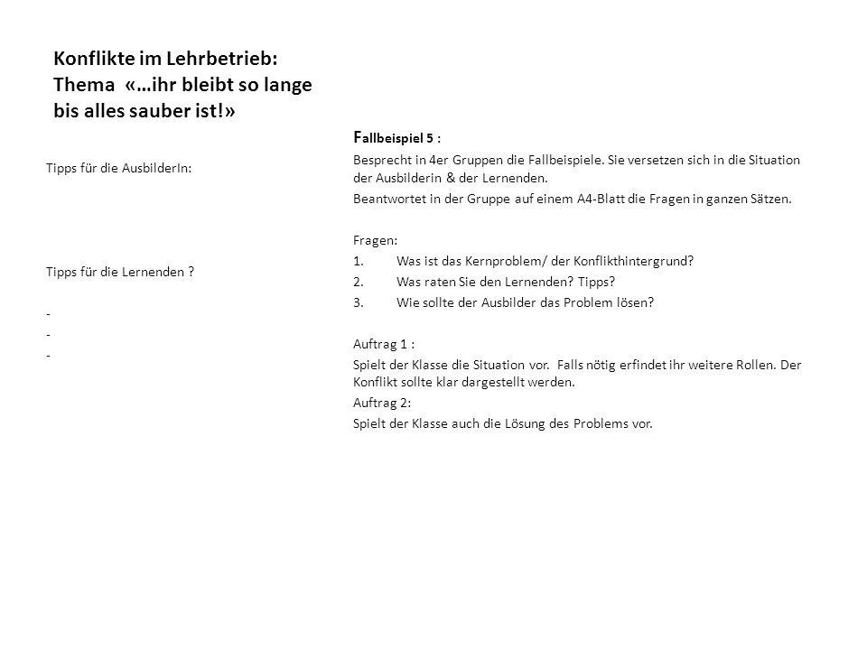 Konflikte im Lehrbetrieb: Thema «…ihr bleibt so lange bis alles sauber ist!» F allbeispiel 5 : Besprecht in 4er Gruppen die Fallbeispiele.