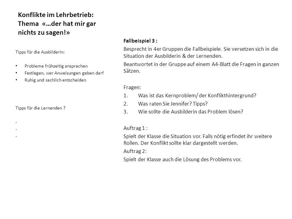 Konflikte im Lehrbetrieb: Thema «…der hat mir gar nichts zu sagen!» Fallbeispiel 3 : Besprecht in 4er Gruppen die Fallbeispiele. Sie versetzen sich in
