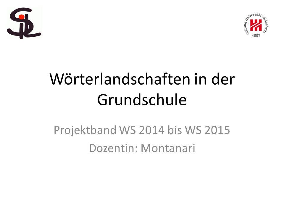 Wörterlandschaften in der Grundschule Projektband WS 2014 bis WS 2015 Dozentin: Montanari