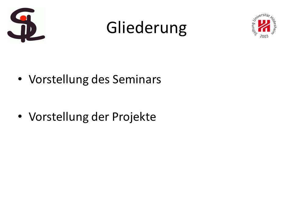 Gliederung Vorstellung des Seminars Vorstellung der Projekte