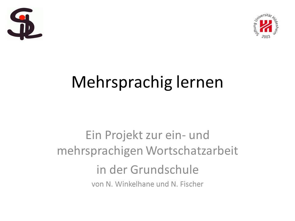 Mehrsprachig lernen Ein Projekt zur ein- und mehrsprachigen Wortschatzarbeit in der Grundschule von N. Winkelhane und N. Fischer