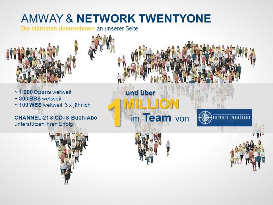 AMWAY & NETWORK TWENTYONE Die stärksten Unternehmen an unserer Seite ~ 1.000 Opens weltweit ~ 300 BBS weltweit ~ 100 WES weltweit, 3 x jährlich CHANNEL-21 & CD- & Buch-Abo unterstützen Ihren Erfolg1 und über MILLION im Team von