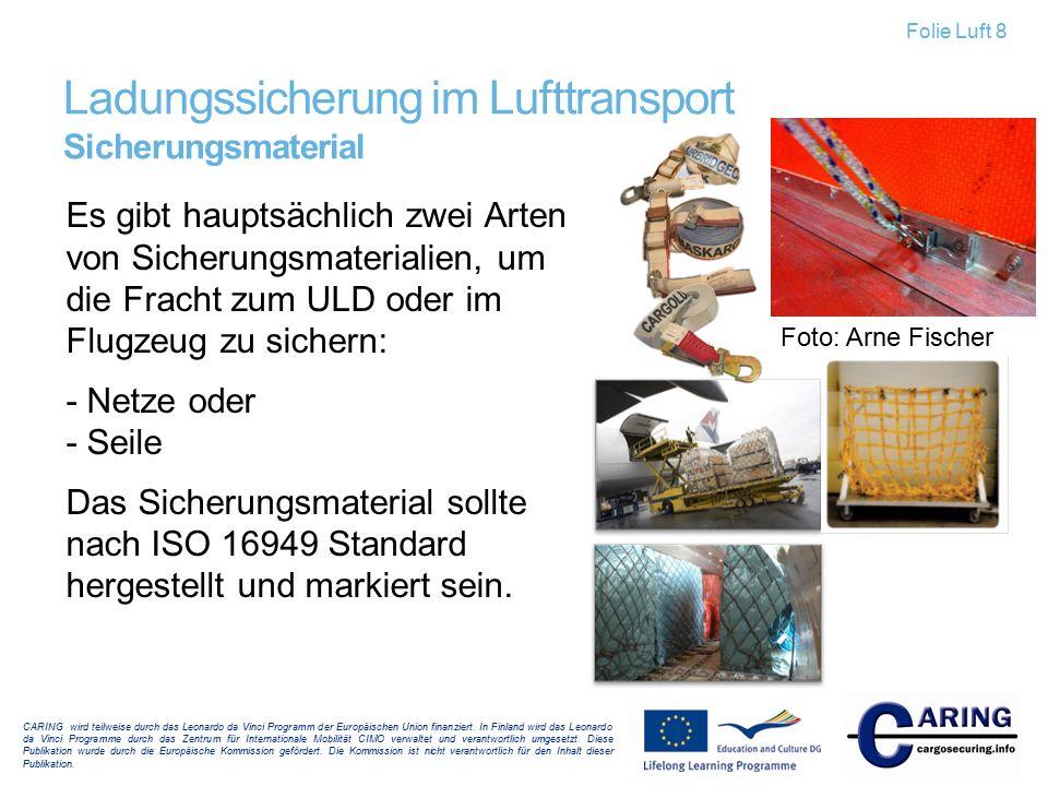 Es gibt hauptsächlich zwei Arten von Sicherungsmaterialien, um die Fracht zum ULD oder im Flugzeug zu sichern: - Netze oder - Seile Das Sicherungsmate