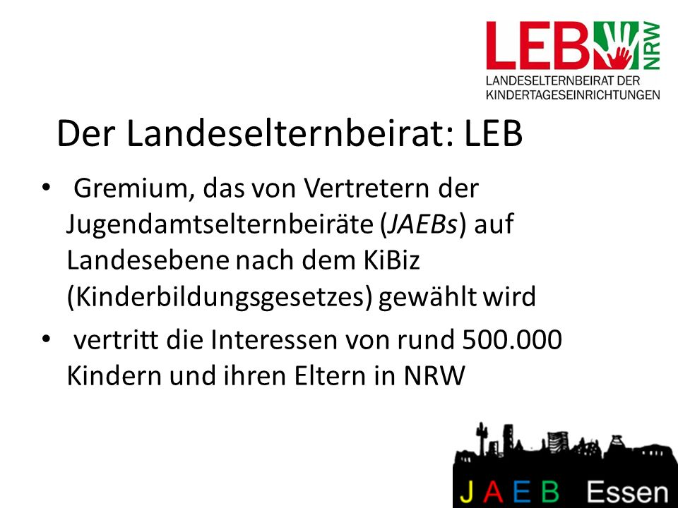 Der Landeselternbeirat: LEB Gremium, das von Vertretern der Jugendamtselternbeiräte (JAEBs) auf Landesebene nach dem KiBiz (Kinderbildungsgesetzes) ge