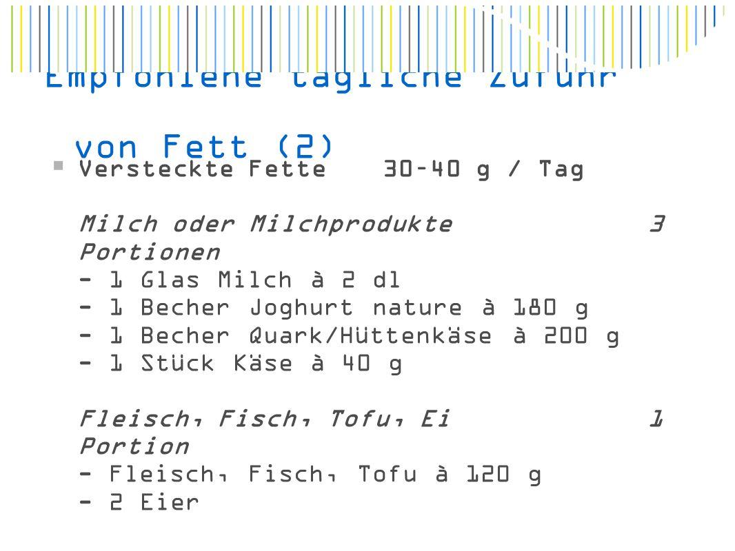 Empfohlene tägliche Zufuhr von Fett (2)  Versteckte Fette 30–40 g / Tag Milch oder Milchprodukte3 Portionen - 1 Glas Milch à 2 dl - 1 Becher Joghurt nature à 180 g - 1 Becher Quark/Hüttenkäse à 200 g - 1 Stück Käse à 40 g Fleisch, Fisch, Tofu, Ei1 Portion - Fleisch, Fisch, Tofu à 120 g - 2 Eier