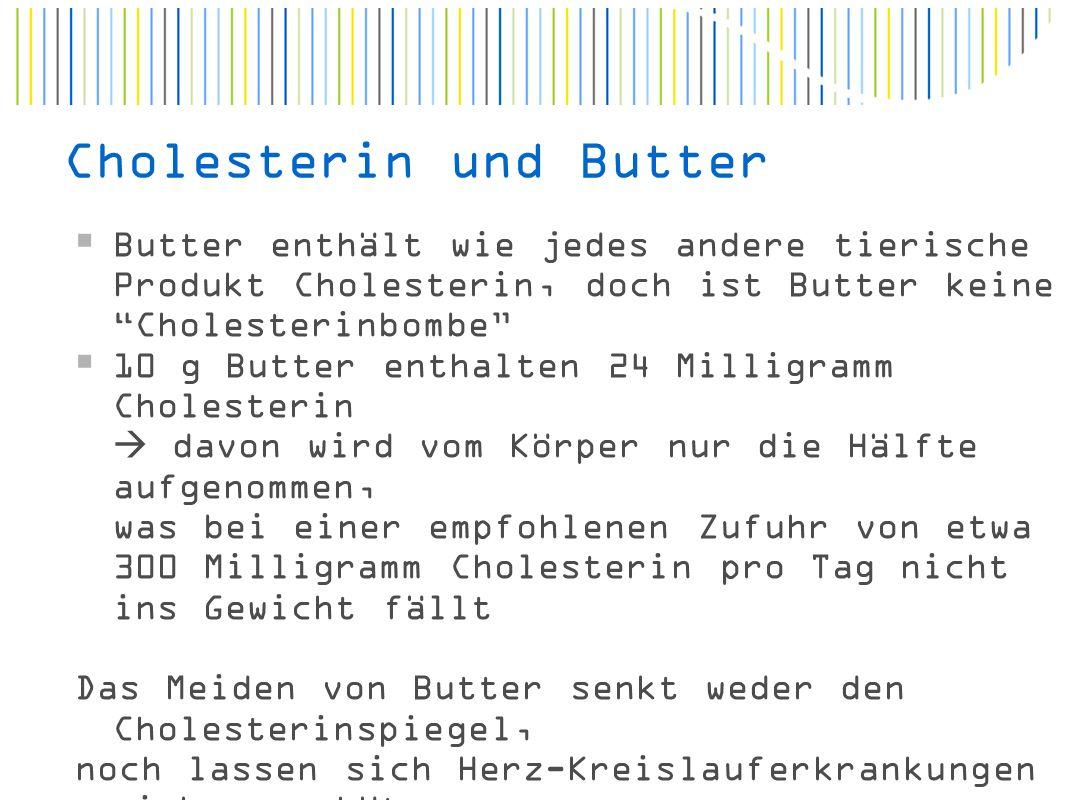 Cholesterin und Butter  Butter enthält wie jedes andere tierische Produkt Cholesterin, doch ist Butter keine Cholesterinbombe  10 g Butter enthalten 24 Milligramm Cholesterin  davon wird vom Körper nur die Hälfte aufgenommen, was bei einer empfohlenen Zufuhr von etwa 300 Milligramm Cholesterin pro Tag nicht ins Gewicht fällt Das Meiden von Butter senkt weder den Cholesterinspiegel, noch lassen sich Herz-Kreislauferkrankungen sicher verhüten.