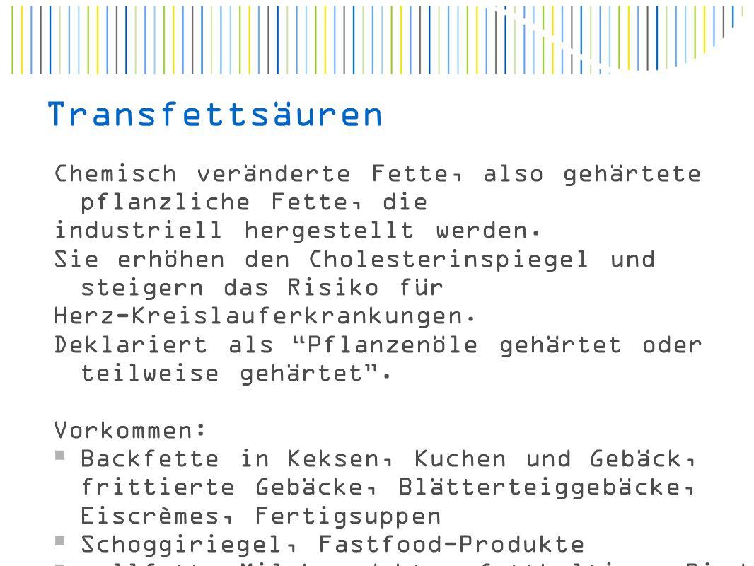 Transfettsäuren Chemisch veränderte Fette, also gehärtete pflanzliche Fette, die industriell hergestellt werden.