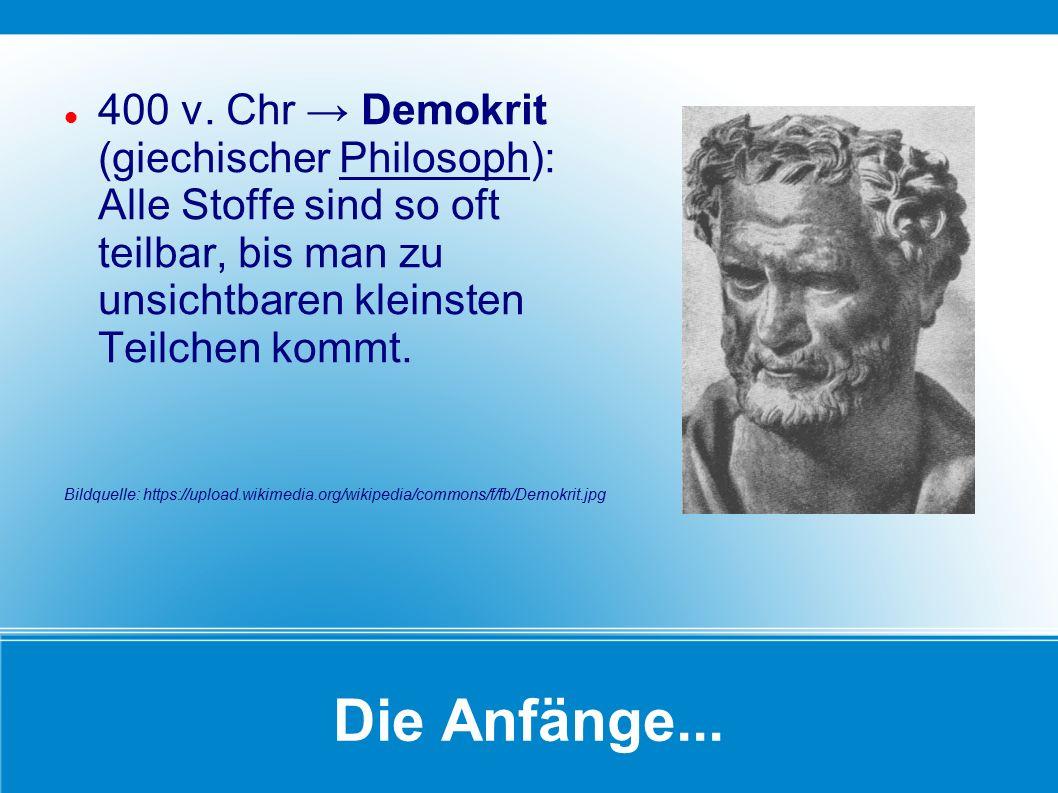 Die Anfänge... 400 v. Chr → Demokrit (giechischer Philosoph): Alle Stoffe sind so oft teilbar, bis man zu unsichtbaren kleinsten Teilchen kommt. Bildq