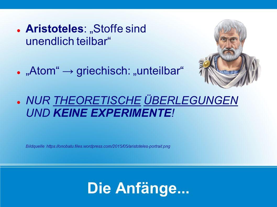 """Die Anfänge... Aristoteles: """"Stoffe sind unendlich teilbar"""" """"Atom"""" → griechisch: """"unteilbar"""" NUR THEORETISCHE ÜBERLEGUNGEN UND KEINE EXPERIMENTE! Bild"""