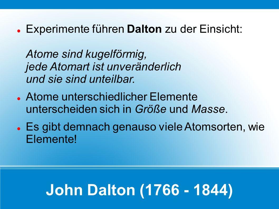 John Dalton (1766 - 1844) Experimente führen Dalton zu der Einsicht: Atome sind kugelförmig, jede Atomart ist unveränderlich und sie sind unteilbar. A