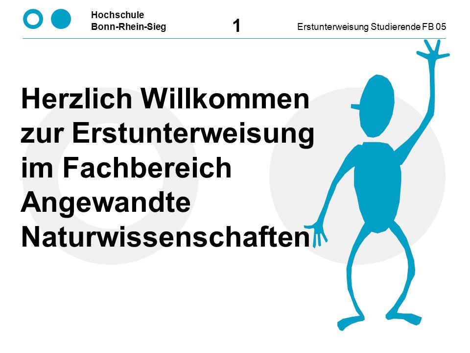 Hochschule Bonn-Rhein-SiegErstunterweisung Studierende FB 05 1 Herzlich Willkommen zur Erstunterweisung im Fachbereich Angewandte Naturwissenschaften