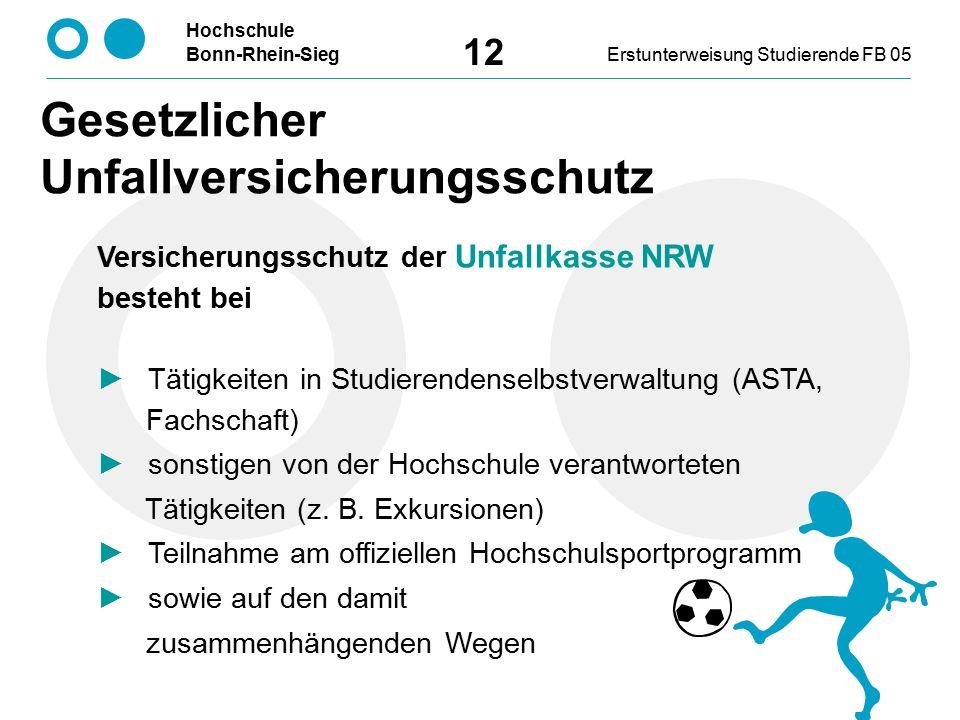 Hochschule Bonn-Rhein-SiegErstunterweisung Studierende FB 05 12 Versicherungsschutz der Unfallkasse NRW besteht bei ► Tätigkeiten in Studierendenselbstverwaltung (ASTA, Fachschaft) ► sonstigen von der Hochschule verantworteten Tätigkeiten (z.
