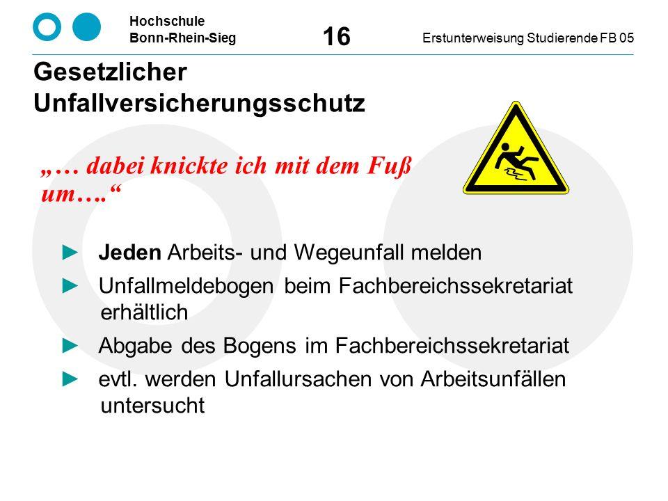 Hochschule Bonn-Rhein-SiegErstunterweisung Studierende FB 05 16 ► Jeden Arbeits- und Wegeunfall melden ► Unfallmeldebogen beim Fachbereichssekretariat