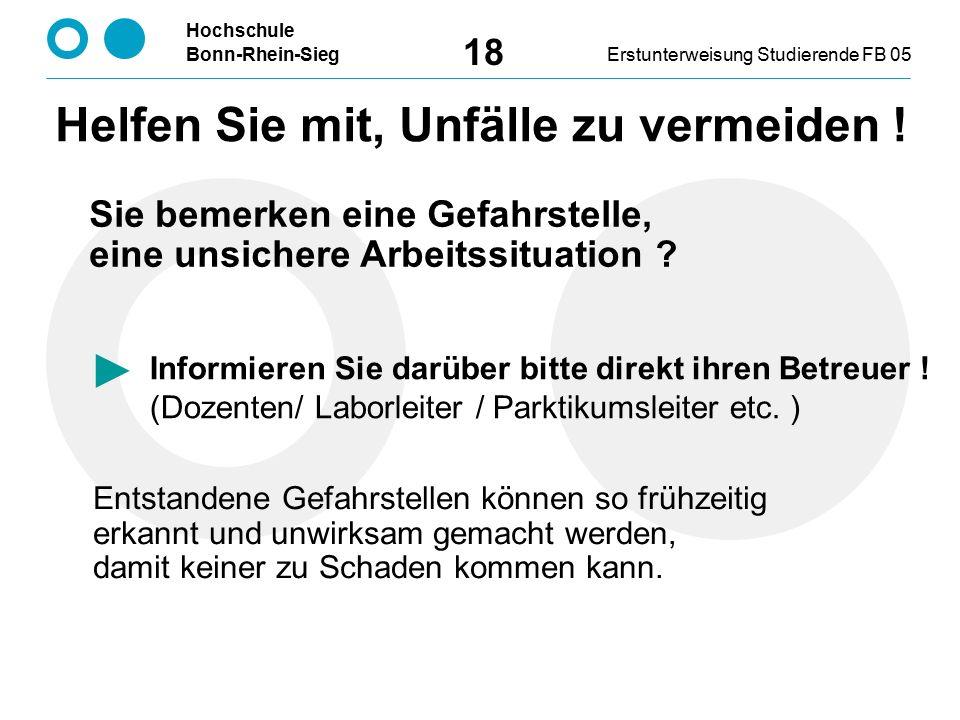 Hochschule Bonn-Rhein-SiegErstunterweisung Studierende FB 05 18 Informieren Sie darüber bitte direkt ihren Betreuer ! (Dozenten/ Laborleiter / Parktik