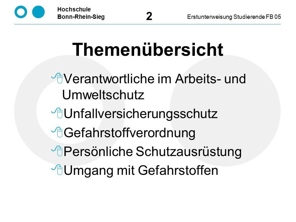 Hochschule Bonn-Rhein-SiegErstunterweisung Studierende FB 05 2 Themenübersicht  Verantwortliche im Arbeits- und Umweltschutz  Unfallversicherungsschutz  Gefahrstoffverordnung  Persönliche Schutzausrüstung  Umgang mit Gefahrstoffen