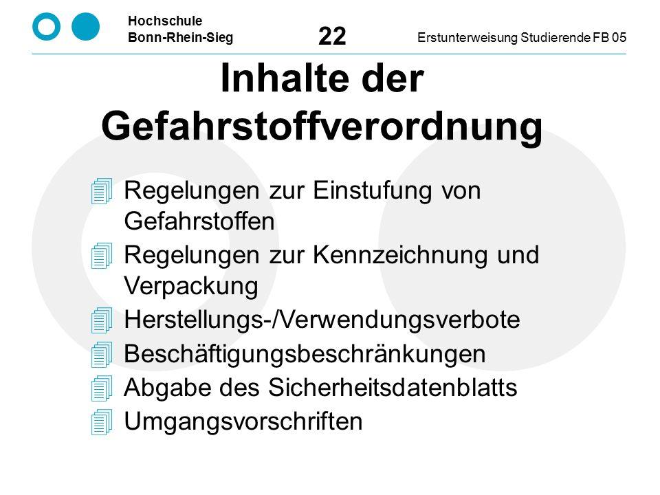 Hochschule Bonn-Rhein-SiegErstunterweisung Studierende FB 05 22  Regelungen zur Einstufung von Gefahrstoffen  Regelungen zur Kennzeichnung und Verpackung  Herstellungs-/Verwendungsverbote  Beschäftigungsbeschränkungen  Abgabe des Sicherheitsdatenblatts  Umgangsvorschriften Inhalte der Gefahrstoffverordnung