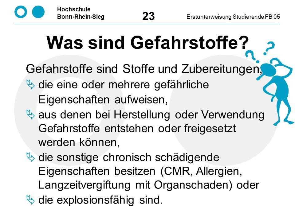 Hochschule Bonn-Rhein-SiegErstunterweisung Studierende FB 05 23 Was sind Gefahrstoffe? Gefahrstoffe sind Stoffe und Zubereitungen,  die eine oder meh